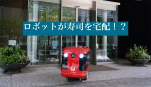 配送の現場にとうとうロボットが登場?!ロボットが寿司を宅配